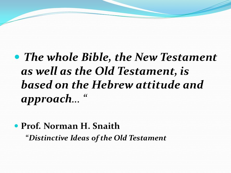 The whole Bible, the New Testament as well as the Old Testament, is based on the Hebrew attitude and approach… Prof.