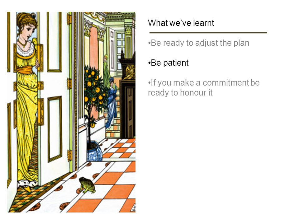 What we've learnt Be ready to adjust the plan Be patient If you make a commitment be ready to honour it
