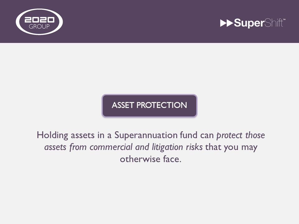Holding assets in a Superannuation fund can protect those assets from commercial and litigation risks that you may otherwise face.