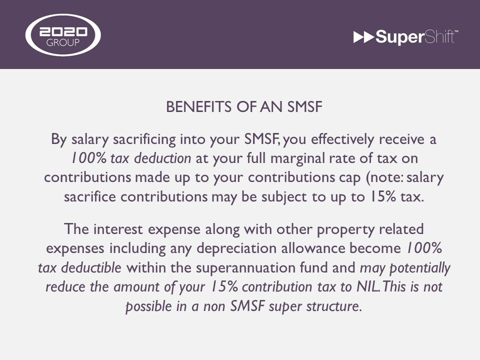 BENEFITS OF AN SMSF By salary sacrificing into your SMSF, you effectively receive a 100% tax deduction at your full marginal rate of tax on contributions made up to your contributions cap (note: salary sacrifice contributions may be subject to up to 15% tax.