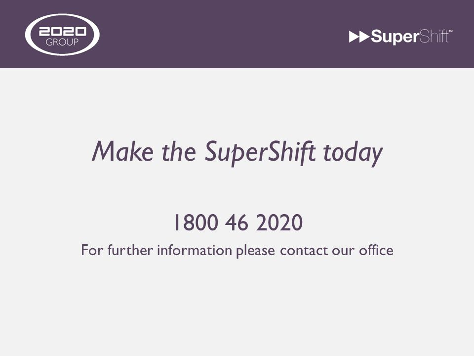 Make the SuperShift today 1800 46 2020 For further information please contact our office