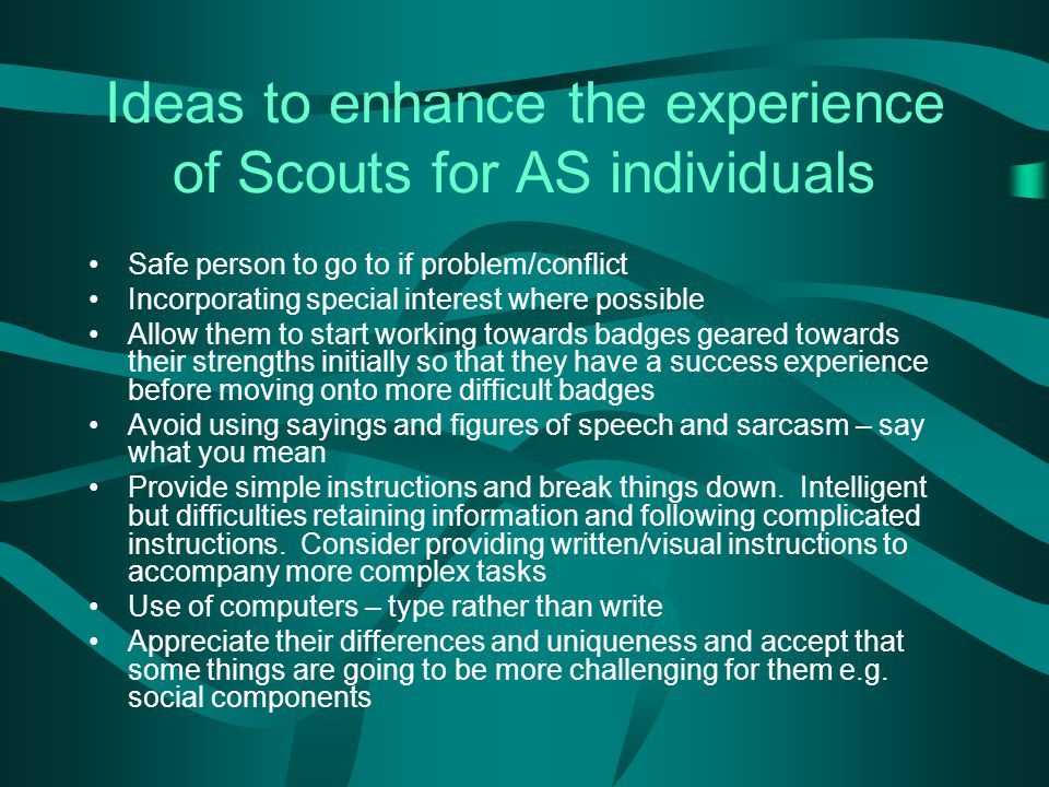 Ideas to enhance the experience of Scouts for AS individuals Safe person to go to if problem/conflict Incorporating special interest where possible Allow them to start working towards badges geared towards their strengths initially so that they have a success experience before moving onto more difficult badges Avoid using sayings and figures of speech and sarcasm – say what you mean Provide simple instructions and break things down.