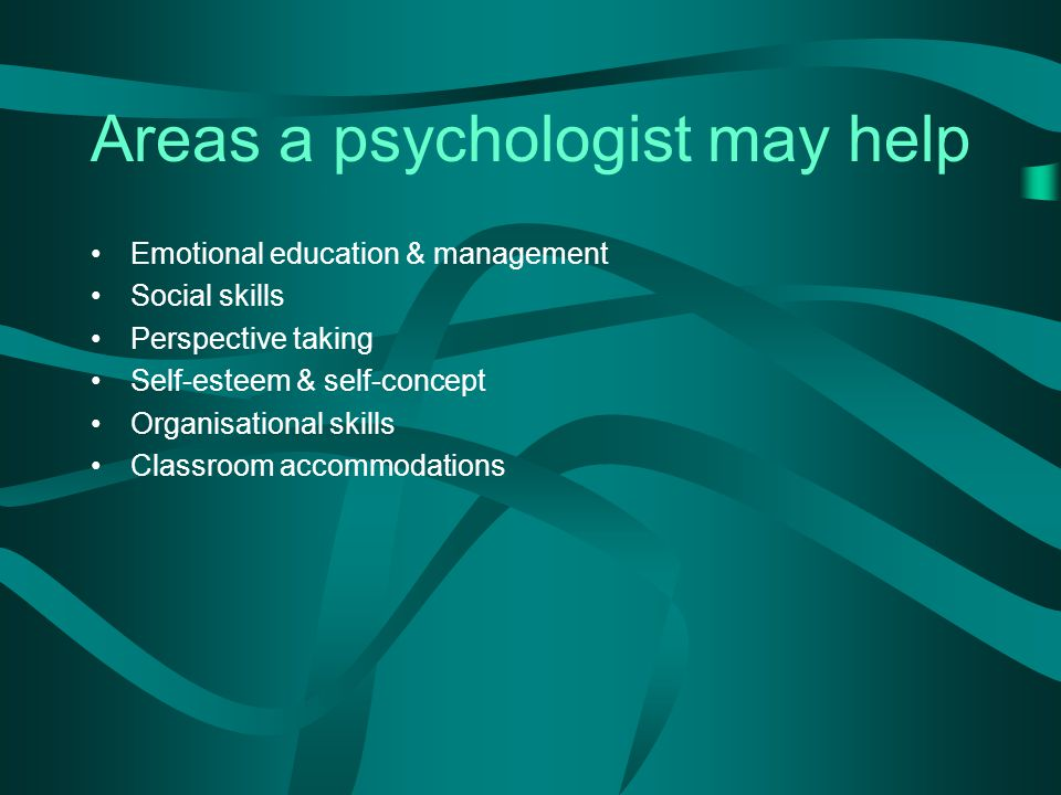 Areas a psychologist may help Emotional education & management Social skills Perspective taking Self-esteem & self-concept Organisational skills Classroom accommodations