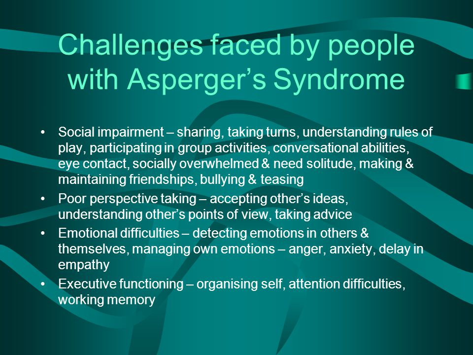 Challenges faced by people with Asperger's Syndrome Social impairment – sharing, taking turns, understanding rules of play, participating in group activities, conversational abilities, eye contact, socially overwhelmed & need solitude, making & maintaining friendships, bullying & teasing Poor perspective taking – accepting other's ideas, understanding other's points of view, taking advice Emotional difficulties – detecting emotions in others & themselves, managing own emotions – anger, anxiety, delay in empathy Executive functioning – organising self, attention difficulties, working memory