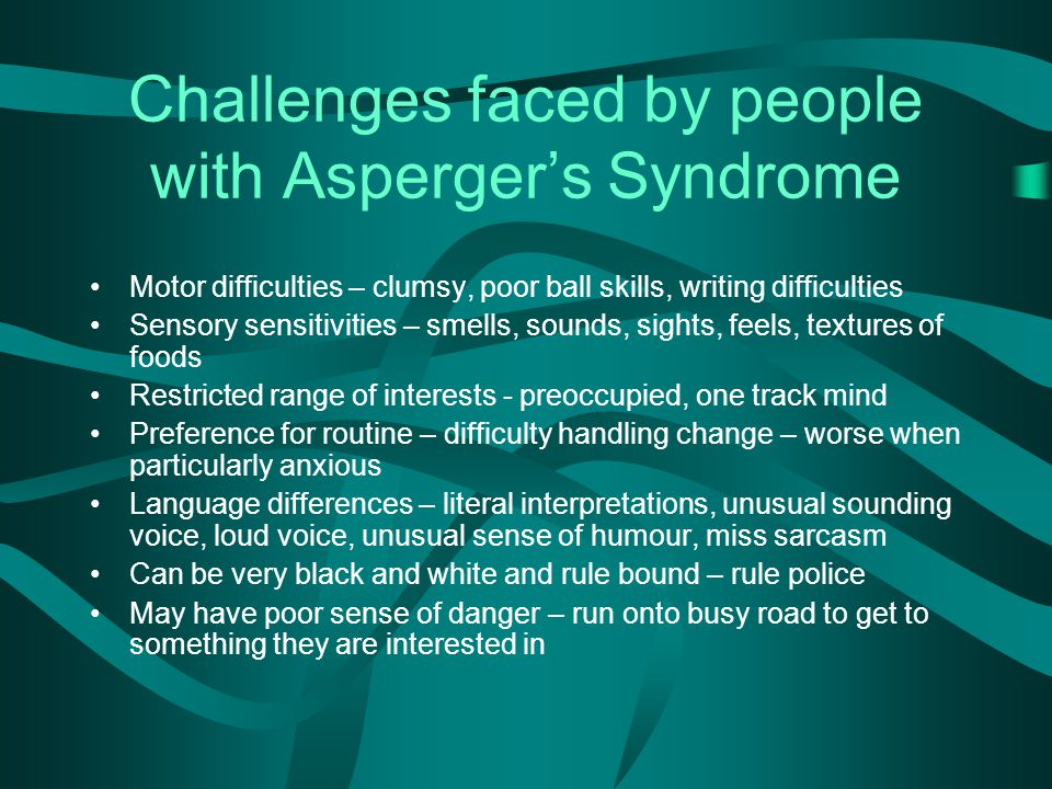 Challenges faced by people with Asperger's Syndrome Motor difficulties – clumsy, poor ball skills, writing difficulties Sensory sensitivities – smells, sounds, sights, feels, textures of foods Restricted range of interests - preoccupied, one track mind Preference for routine – difficulty handling change – worse when particularly anxious Language differences – literal interpretations, unusual sounding voice, loud voice, unusual sense of humour, miss sarcasm Can be very black and white and rule bound – rule police May have poor sense of danger – run onto busy road to get to something they are interested in
