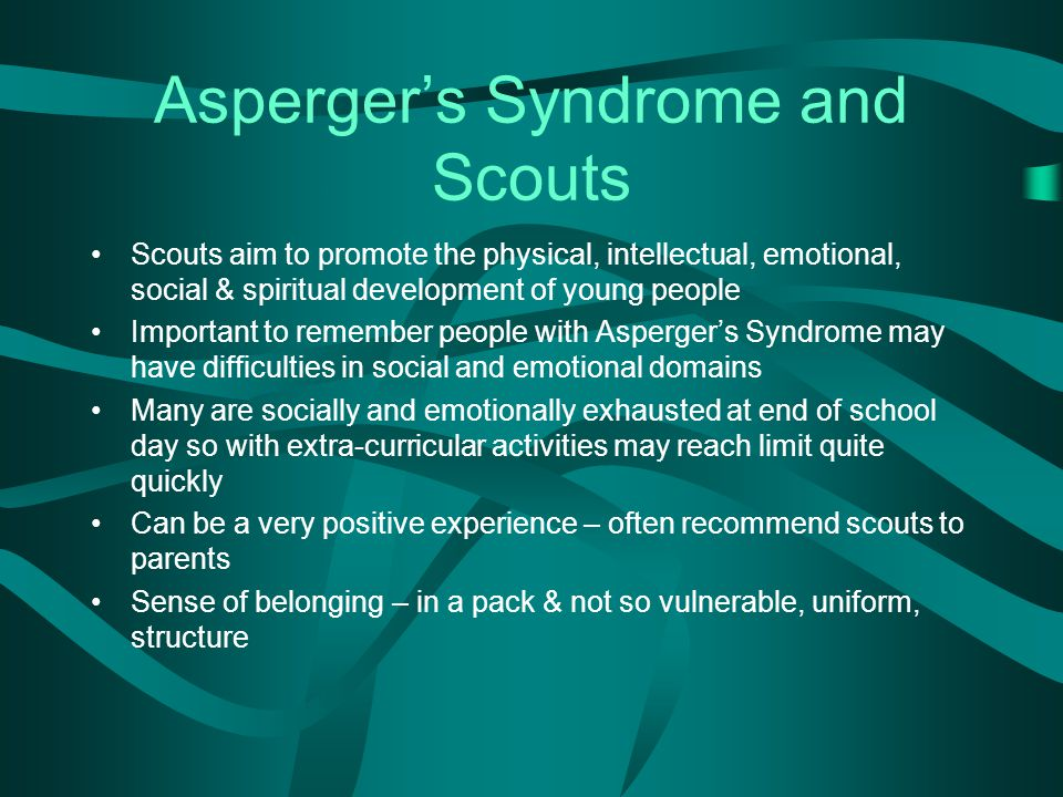 Asperger's Syndrome and Scouts Scouts aim to promote the physical, intellectual, emotional, social & spiritual development of young people Important to remember people with Asperger's Syndrome may have difficulties in social and emotional domains Many are socially and emotionally exhausted at end of school day so with extra-curricular activities may reach limit quite quickly Can be a very positive experience – often recommend scouts to parents Sense of belonging – in a pack & not so vulnerable, uniform, structure