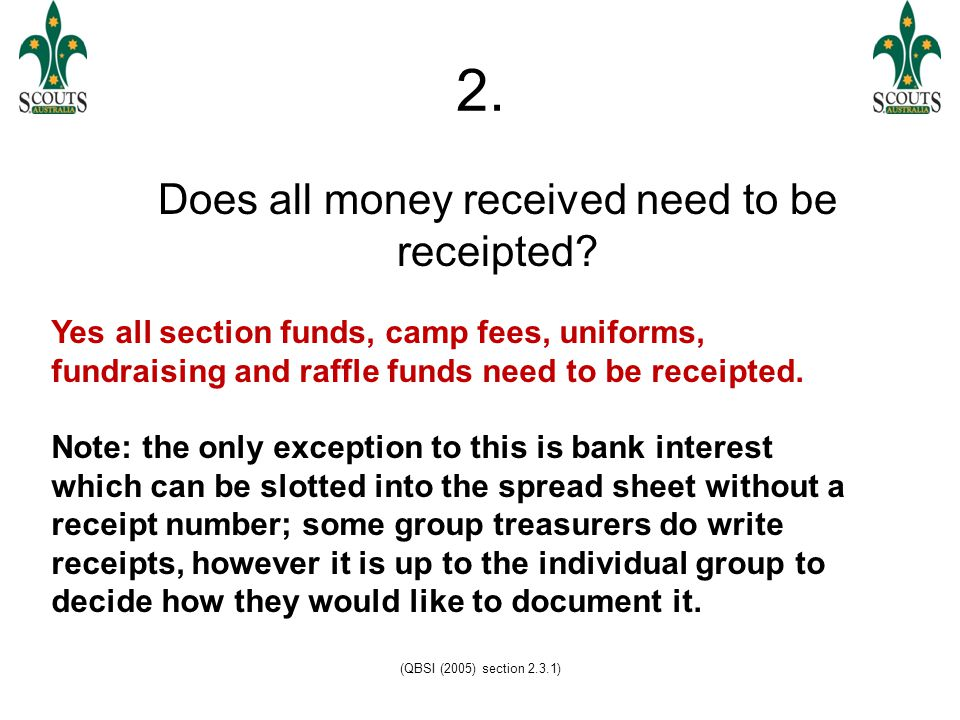 (QBSI (2005) section 2.3.1) 2. Does all money received need to be receipted.