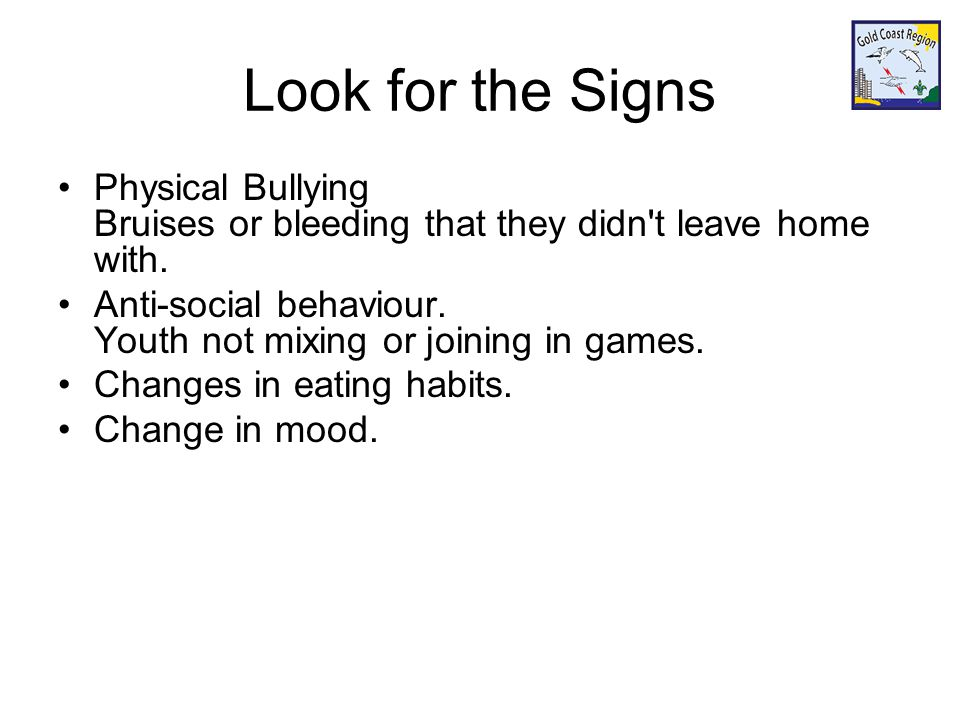 Look for the Signs Physical Bullying Bruises or bleeding that they didn t leave home with.