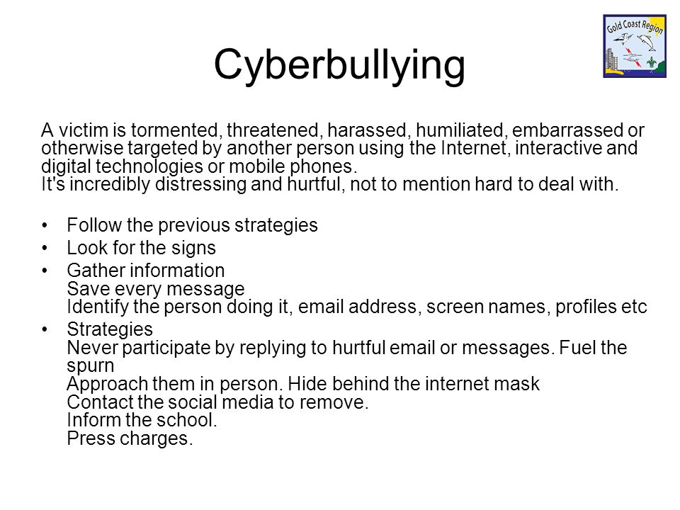 Cyberbullying A victim is tormented, threatened, harassed, humiliated, embarrassed or otherwise targeted by another person using the Internet, interactive and digital technologies or mobile phones.