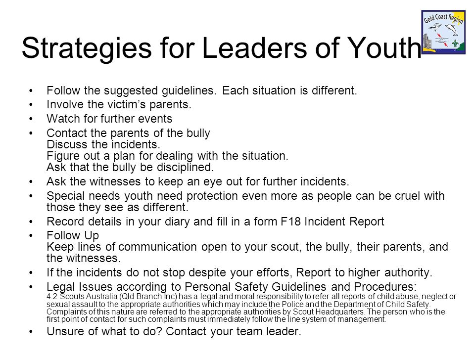 Summary Look for the signs Physical, emotional distress Gather information Talk to the victim, witnesses other leaders and adults, school teachers Suggest strategies for teens or tweens How to avoid bullies Cyberbullying Email, text messages, social media Strategies for Leaders of Youth Stop the bullying Talk to bully and their parents to discuss events and work out an action plan.