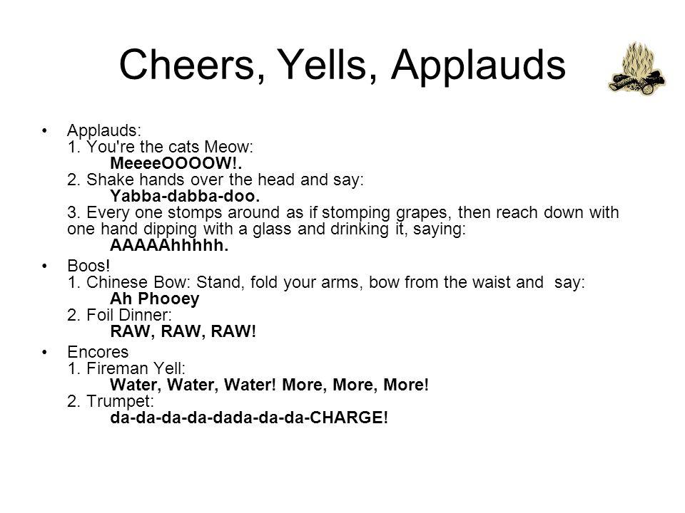 Cheers, Yells, Applauds Applauds: 1. You re the cats Meow: MeeeeOOOOW!.
