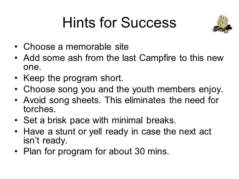 Hints for Success Choose a memorable site Add some ash from the last Campfire to this new one.