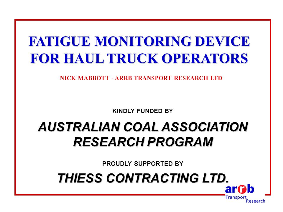 FATIGUE MONITORING DEVICE FOR HAUL TRUCK OPERATORS FATIGUE MONITORING DEVICE FOR HAUL TRUCK OPERATORS NICK MABBOTT - ARRB TRANSPORT RESEARCH LTD KINDLY FUNDED BY AUSTRALIAN COAL ASSOCIATION RESEARCH PROGRAM PROUDLY SUPPORTED BY THIESS CONTRACTING LTD.
