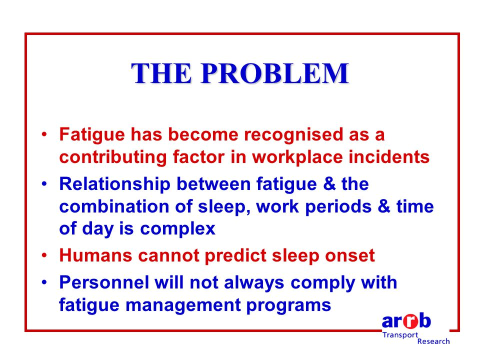 THE PROBLEM Fatigue has become recognised as a contributing factor in workplace incidents Relationship between fatigue & the combination of sleep, work periods & time of day is complex Humans cannot predict sleep onset Personnel will not always comply with fatigue management programs