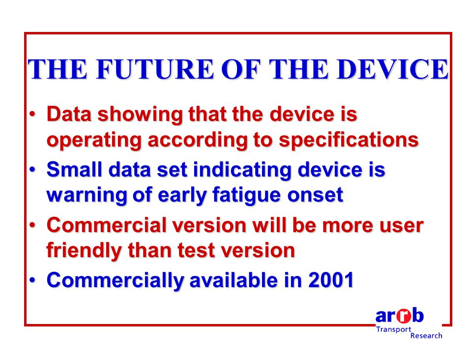 THE FUTURE OF THE DEVICE Data showing that the device is operating according to specificationsData showing that the device is operating according to specifications Small data set indicating device is warning of early fatigue onsetSmall data set indicating device is warning of early fatigue onset Commercial version will be more user friendly than test versionCommercial version will be more user friendly than test version Commercially available in 2001Commercially available in 2001