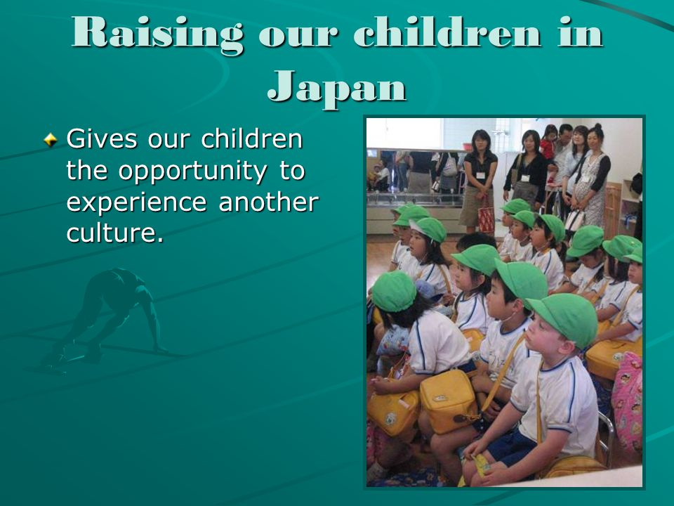 Raising our children in Japan Gives our children the opportunity to experience another culture.