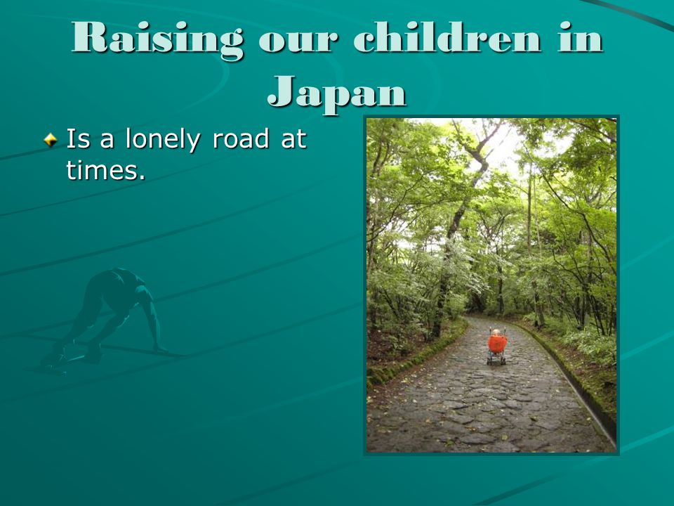 Raising our children in Japan Is a lonely road at times.