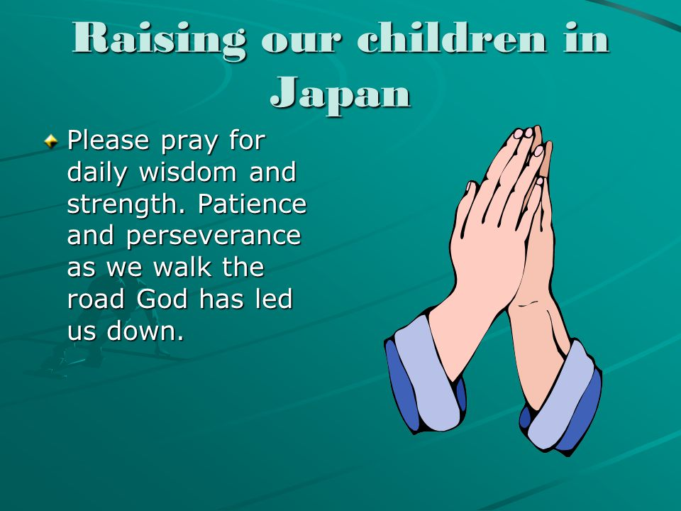 Raising our children in Japan Please pray for daily wisdom and strength.
