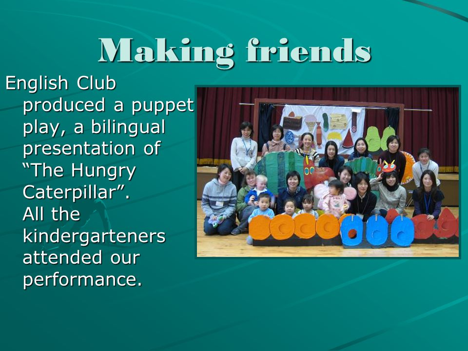 Making friends English Club produced a puppet play, a bilingual presentation of The Hungry Caterpillar .