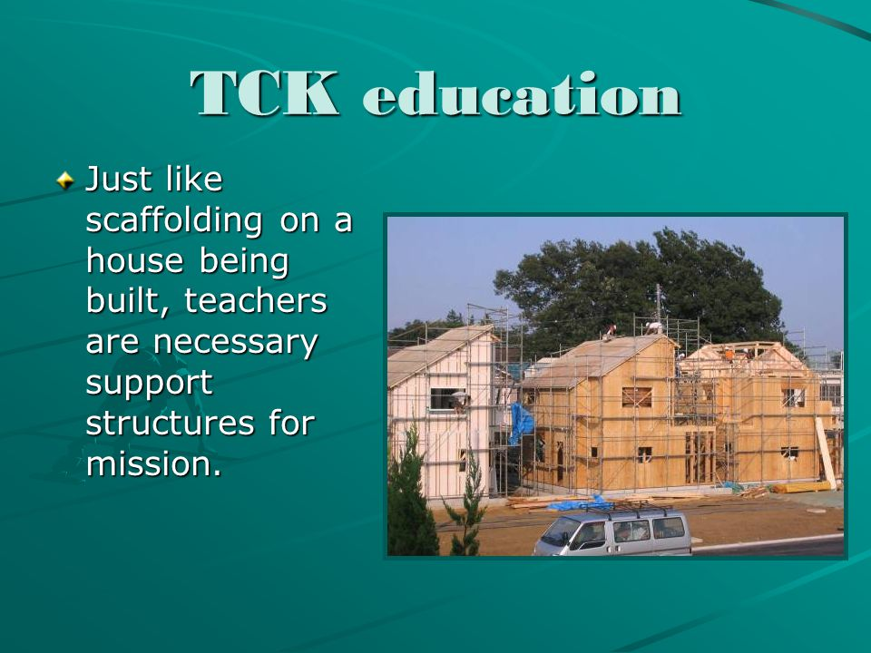 TCK education Just like scaffolding on a house being built, teachers are necessary support structures for mission.