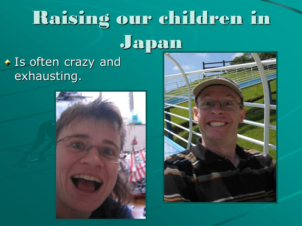Raising our children in Japan Is often crazy and exhausting.