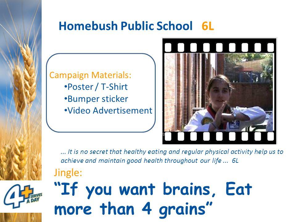 Homebush Public School 6L Jingle: If you want brains, Eat more than 4 grains Campaign Materials: Poster / T-Shirt Bumper sticker Video Advertisement...