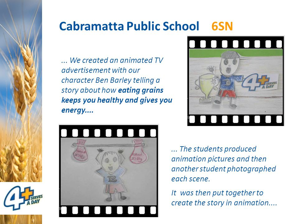 Cabramatta Public School 6SN... We created an animated TV advertisement with our character Ben Barley telling a story about how eating grains keeps yo