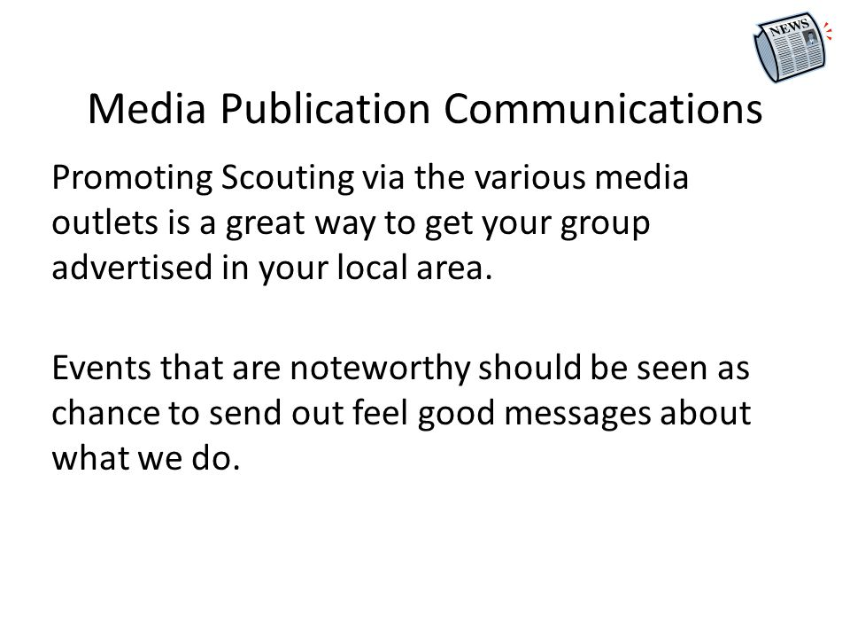Media Publication Communications Promoting Scouting via the various media outlets is a great way to get your group advertised in your local area.
