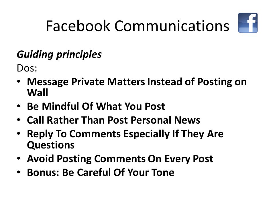 Guiding principles Dos: Message Private Matters Instead of Posting on Wall Be Mindful Of What You Post Call Rather Than Post Personal News Reply To Comments Especially If They Are Questions Avoid Posting Comments On Every Post Bonus: Be Careful Of Your Tone Facebook Communications