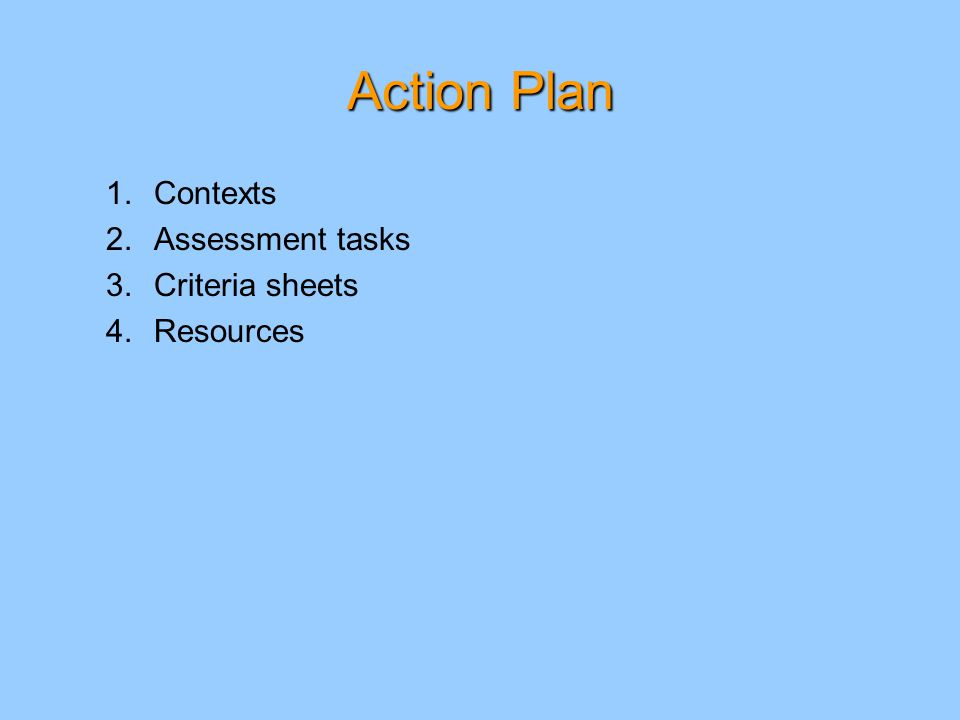 Action Plan 1.Contexts 2.Assessment tasks 3.Criteria sheets 4.Resources