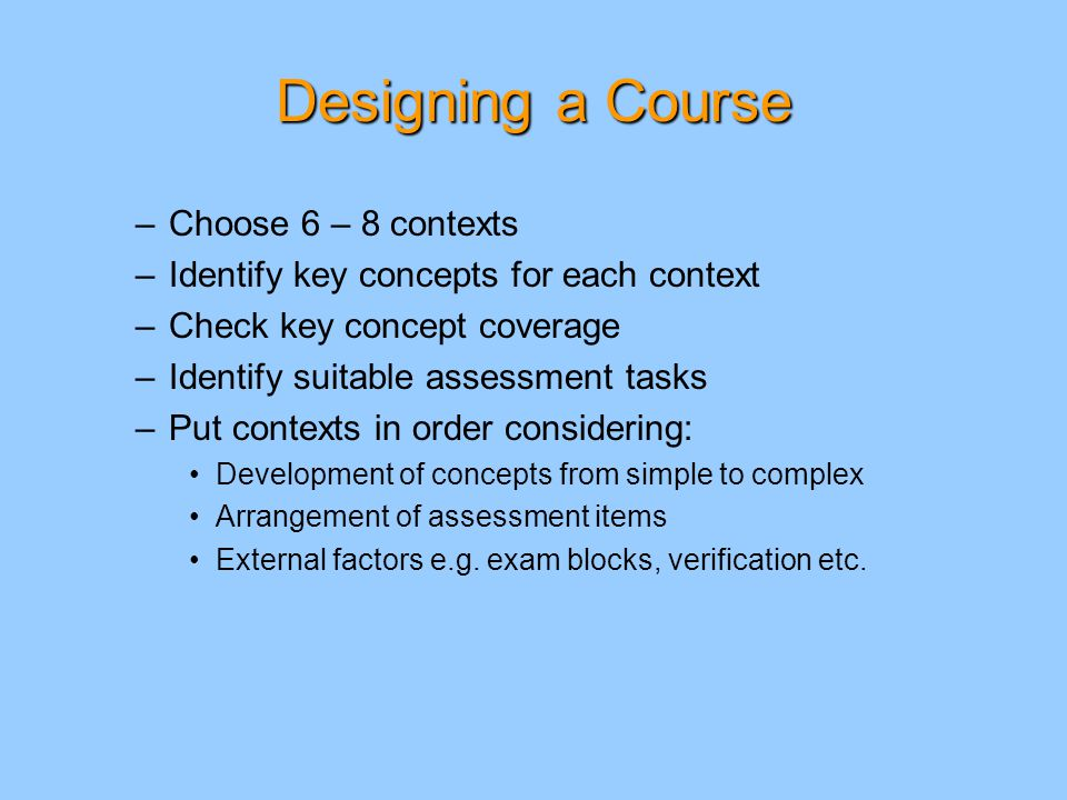 Designing a Course –Choose 6 – 8 contexts –Identify key concepts for each context –Check key concept coverage –Identify suitable assessment tasks –Put contexts in order considering: Development of concepts from simple to complex Arrangement of assessment items External factors e.g.