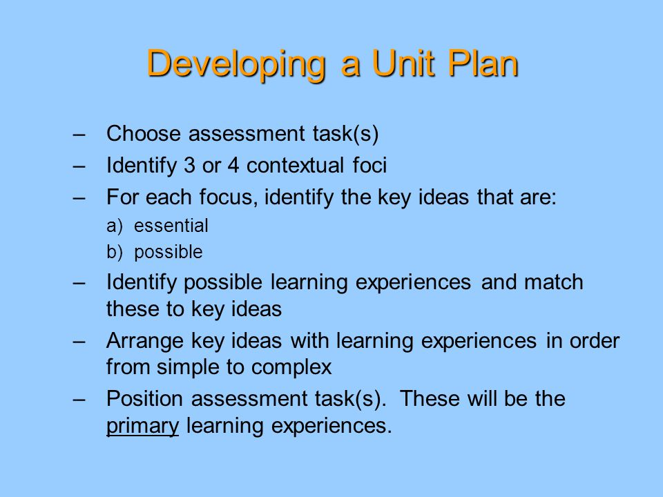 Developing a Unit Plan –Choose assessment task(s) –Identify 3 or 4 contextual foci –For each focus, identify the key ideas that are: a)essential b)possible –Identify possible learning experiences and match these to key ideas –Arrange key ideas with learning experiences in order from simple to complex –Position assessment task(s).