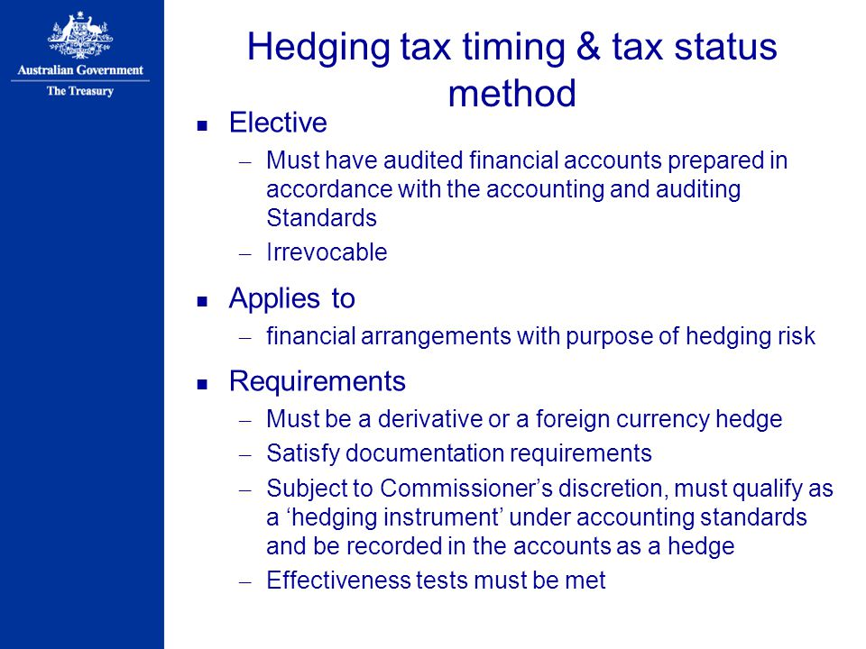 Hedging tax timing & tax status method Elective – Must have audited financial accounts prepared in accordance with the accounting and auditing Standards – Irrevocable Applies to – financial arrangements with purpose of hedging risk Requirements – Must be a derivative or a foreign currency hedge – Satisfy documentation requirements – Subject to Commissioner's discretion, must qualify as a 'hedging instrument' under accounting standards and be recorded in the accounts as a hedge – Effectiveness tests must be met