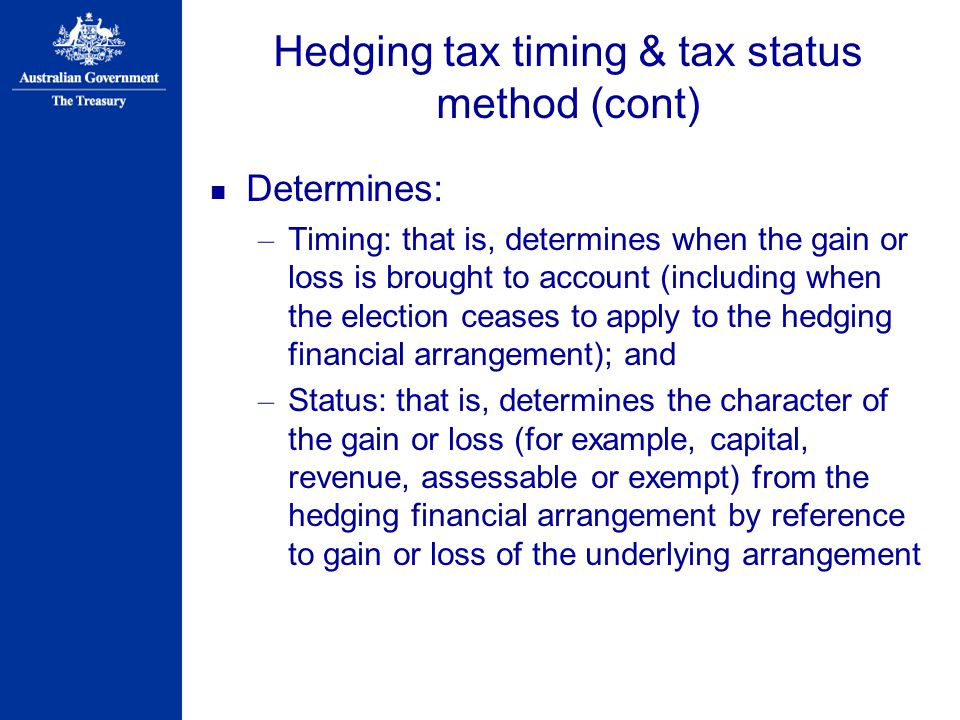 Hedging tax timing & tax status method (cont) Determines: – Timing: that is, determines when the gain or loss is brought to account (including when the election ceases to apply to the hedging financial arrangement); and – Status: that is, determines the character of the gain or loss (for example, capital, revenue, assessable or exempt) from the hedging financial arrangement by reference to gain or loss of the underlying arrangement