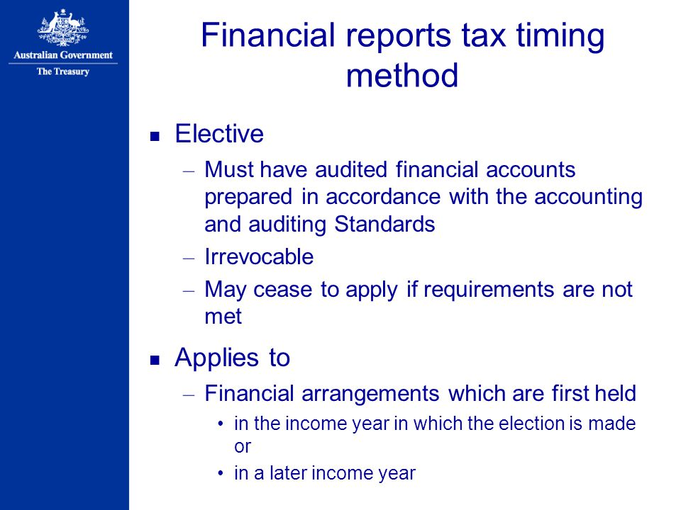 Financial reports tax timing method Elective – Must have audited financial accounts prepared in accordance with the accounting and auditing Standards – Irrevocable – May cease to apply if requirements are not met Applies to – Financial arrangements which are first held in the income year in which the election is made or in a later income year