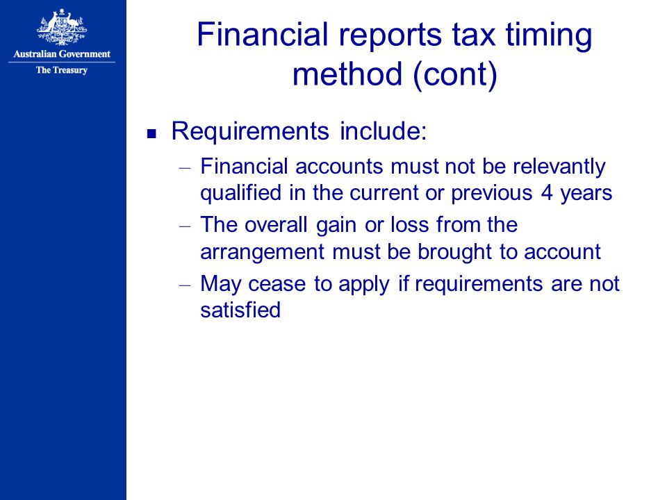 Financial reports tax timing method (cont) Requirements include: – Financial accounts must not be relevantly qualified in the current or previous 4 years – The overall gain or loss from the arrangement must be brought to account – May cease to apply if requirements are not satisfied