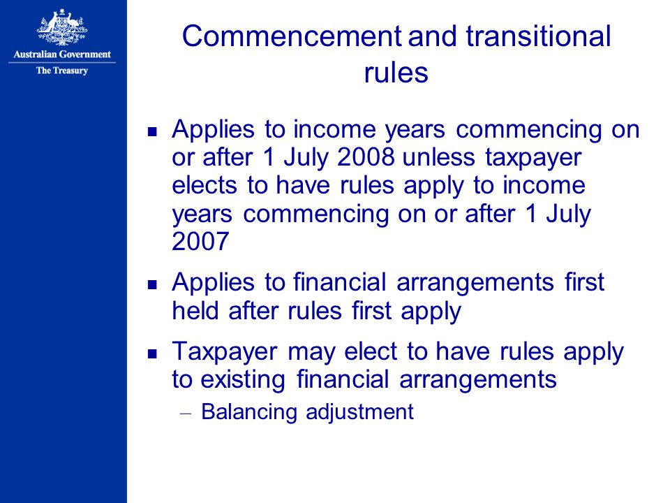 Commencement and transitional rules Applies to income years commencing on or after 1 July 2008 unless taxpayer elects to have rules apply to income years commencing on or after 1 July 2007 Applies to financial arrangements first held after rules first apply Taxpayer may elect to have rules apply to existing financial arrangements – Balancing adjustment