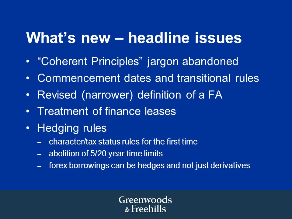 What's new – headline issues Coherent Principles jargon abandoned Commencement dates and transitional rules Revised (narrower) definition of a FA Treatment of finance leases Hedging rules – character/tax status rules for the first time – abolition of 5/20 year time limits – forex borrowings can be hedges and not just derivatives