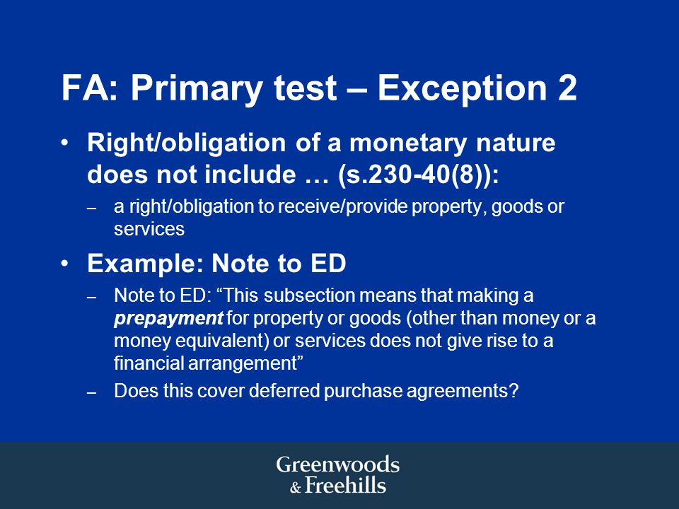 FA: Primary test – Exception 2 Right/obligation of a monetary nature does not include … (s.230-40(8)): – a right/obligation to receive/provide property, goods or services Example: Note to ED – Note to ED: This subsection means that making a prepayment for property or goods (other than money or a money equivalent) or services does not give rise to a financial arrangement – Does this cover deferred purchase agreements?