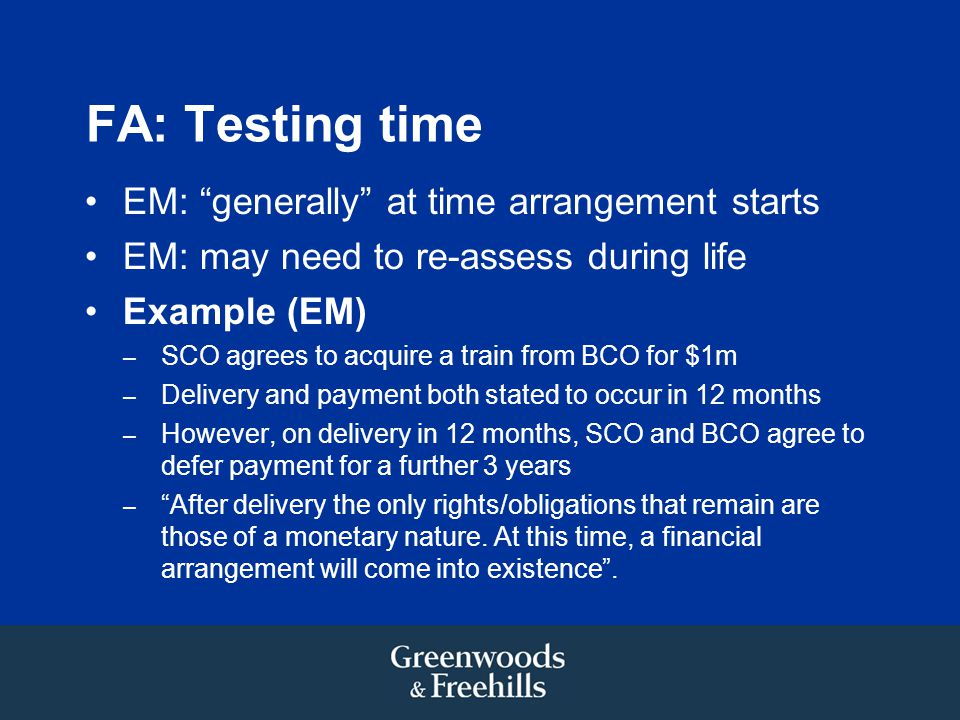 FA: Testing time EM: generally at time arrangement starts EM: may need to re-assess during life Example (EM) – SCO agrees to acquire a train from BCO for $1m – Delivery and payment both stated to occur in 12 months – However, on delivery in 12 months, SCO and BCO agree to defer payment for a further 3 years – After delivery the only rights/obligations that remain are those of a monetary nature.