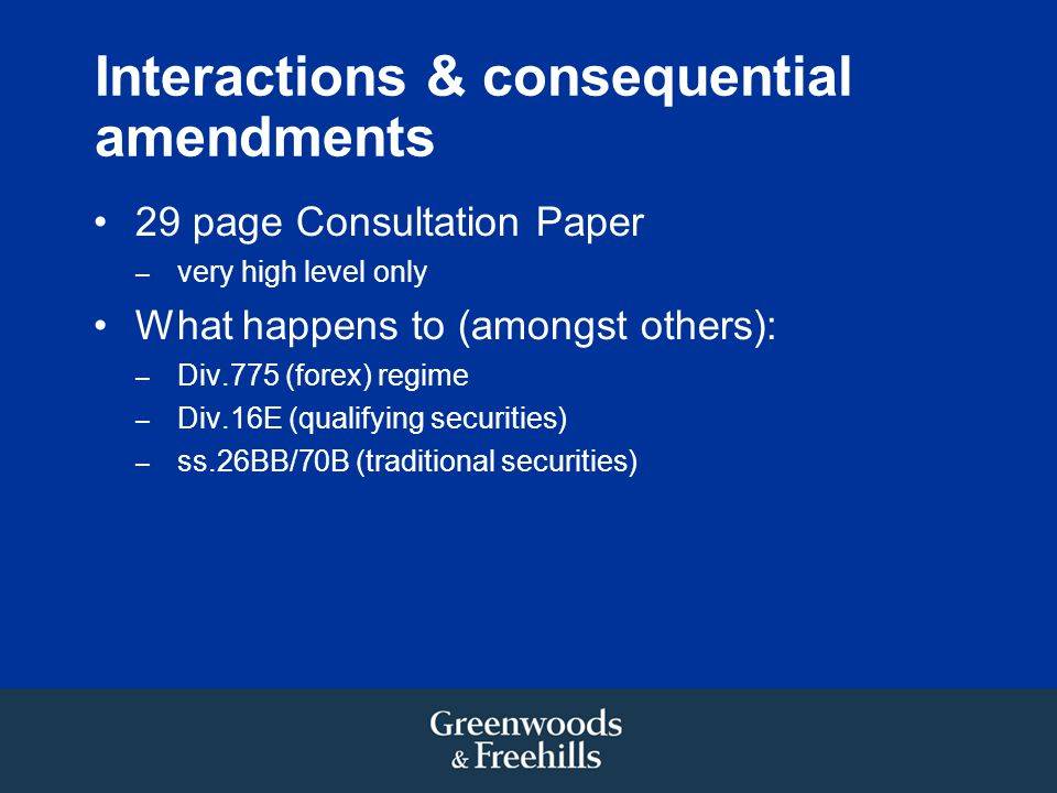 Interactions & consequential amendments 29 page Consultation Paper – very high level only What happens to (amongst others): – Div.775 (forex) regime – Div.16E (qualifying securities) – ss.26BB/70B (traditional securities)