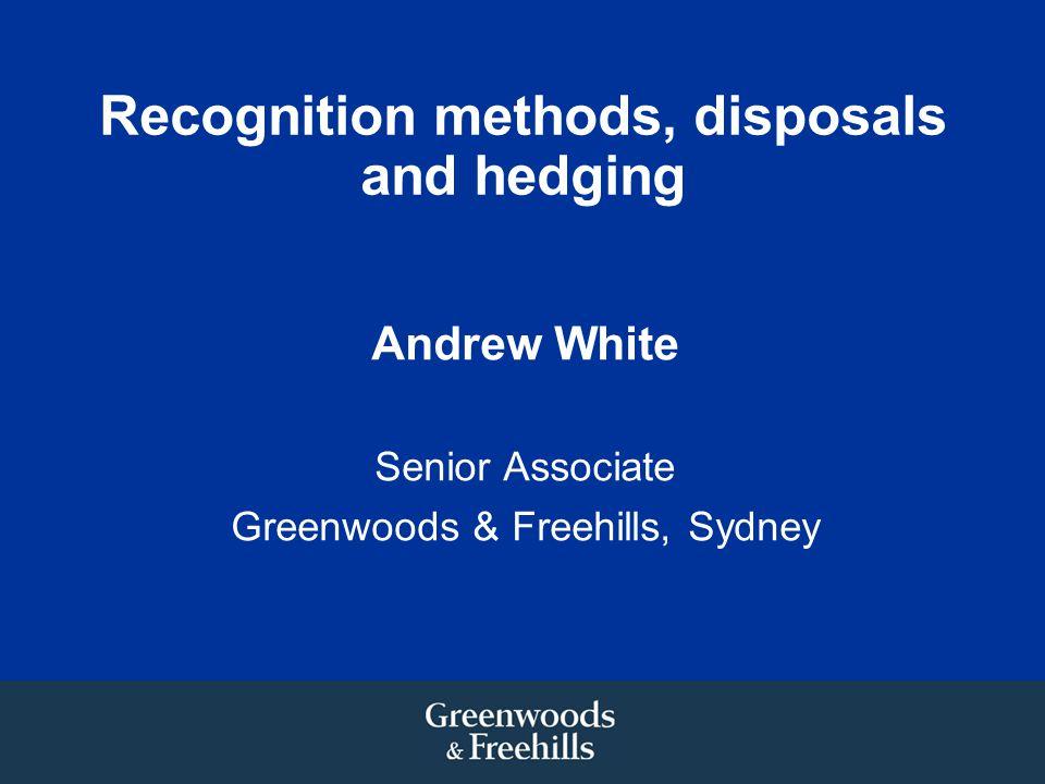 Recognition methods, disposals and hedging Andrew White Senior Associate Greenwoods & Freehills, Sydney