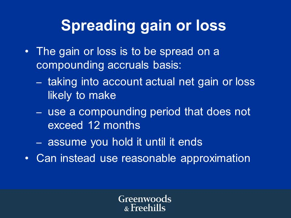 Spreading gain or loss The gain or loss is to be spread on a compounding accruals basis: – taking into account actual net gain or loss likely to make – use a compounding period that does not exceed 12 months – assume you hold it until it ends Can instead use reasonable approximation