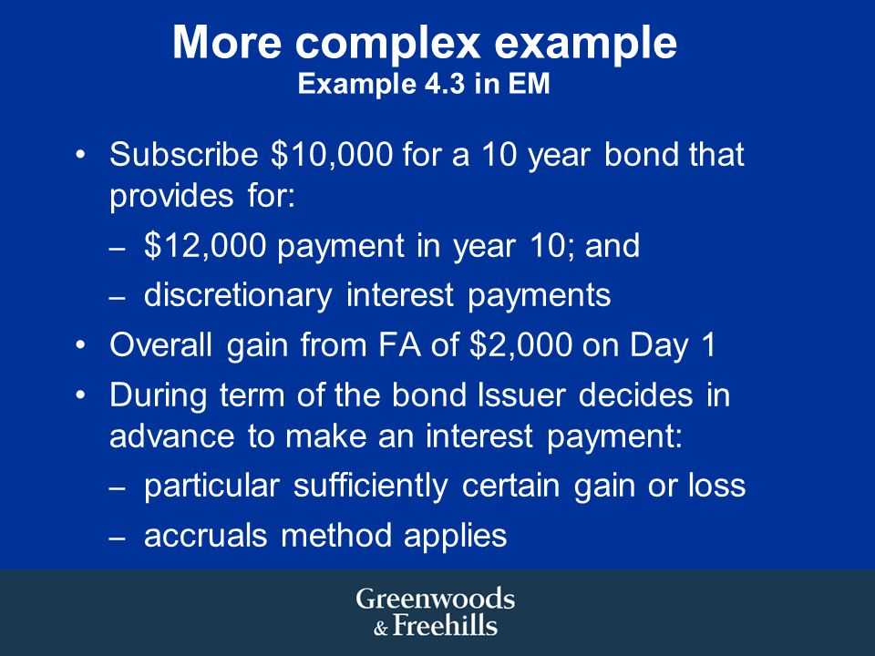 More complex example Example 4.3 in EM Subscribe $10,000 for a 10 year bond that provides for: – $12,000 payment in year 10; and – discretionary interest payments Overall gain from FA of $2,000 on Day 1 During term of the bond Issuer decides in advance to make an interest payment: – particular sufficiently certain gain or loss – accruals method applies