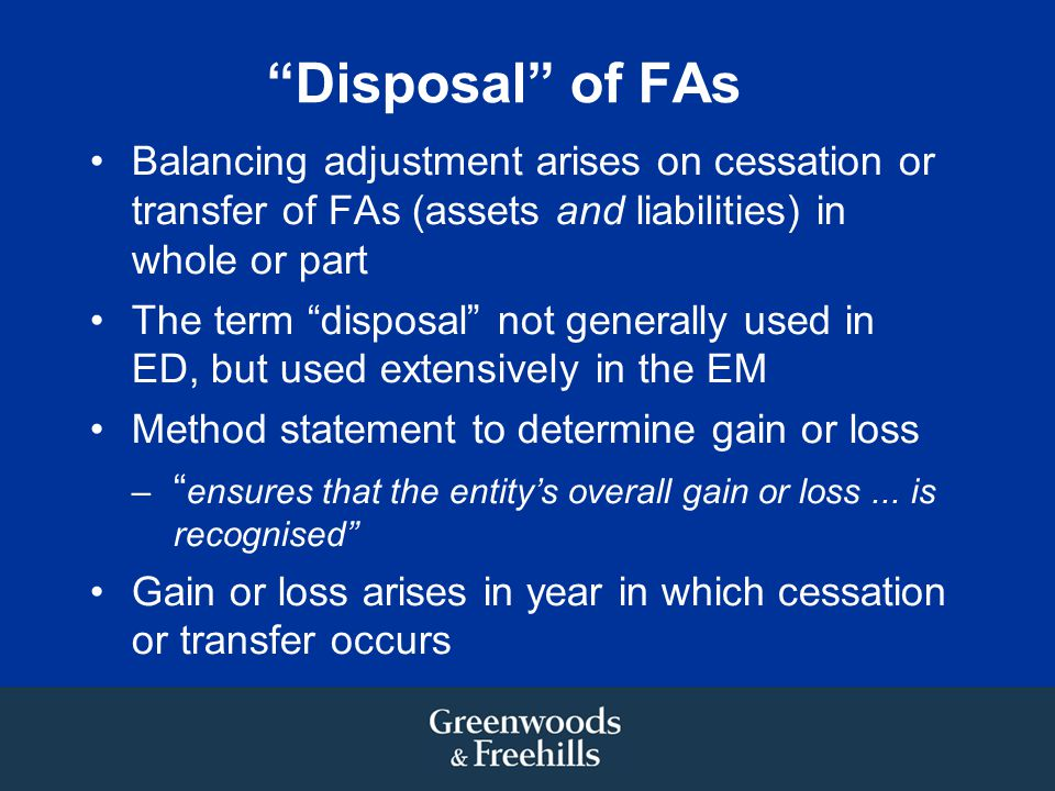 Disposal of FAs Balancing adjustment arises on cessation or transfer of FAs (assets and liabilities) in whole or part The term disposal not generally used in ED, but used extensively in the EM Method statement to determine gain or loss – ensures that the entity's overall gain or loss...