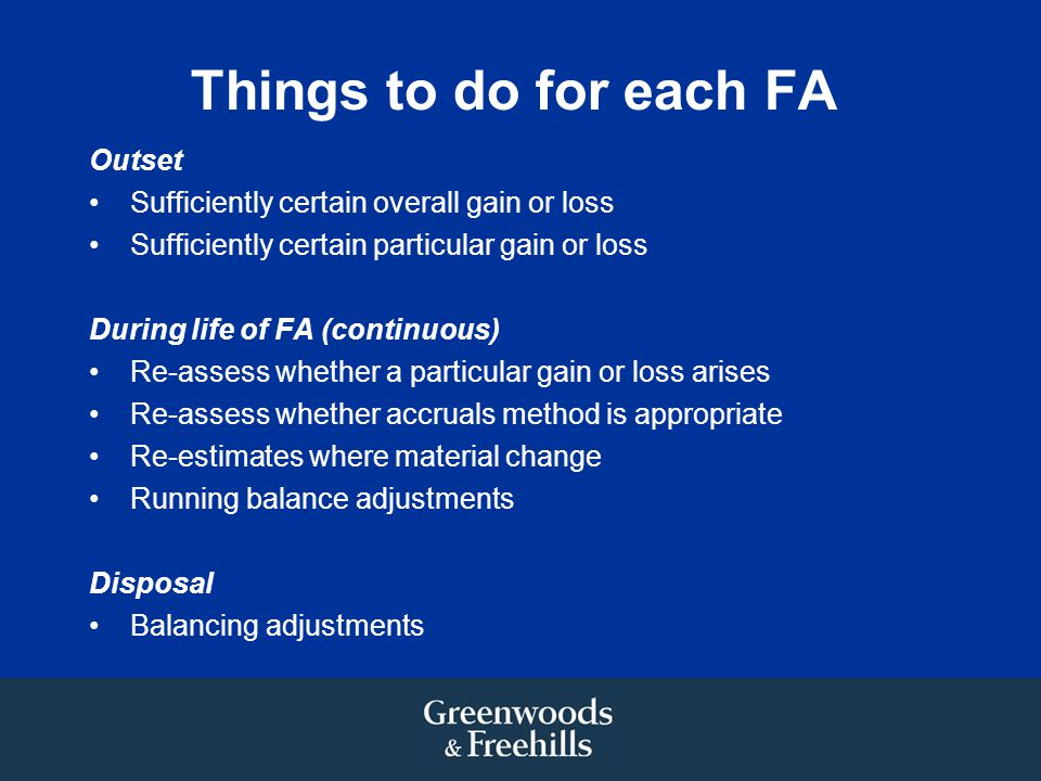 Things to do for each FA Outset Sufficiently certain overall gain or loss Sufficiently certain particular gain or loss During life of FA (continuous) Re-assess whether a particular gain or loss arises Re-assess whether accruals method is appropriate Re-estimates where material change Running balance adjustments Disposal Balancing adjustments