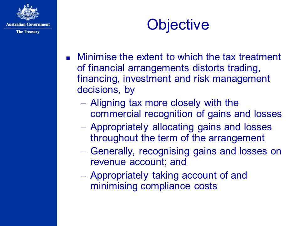 Objective Minimise the extent to which the tax treatment of financial arrangements distorts trading, financing, investment and risk management decisions, by – Aligning tax more closely with the commercial recognition of gains and losses – Appropriately allocating gains and losses throughout the term of the arrangement – Generally, recognising gains and losses on revenue account; and – Appropriately taking account of and minimising compliance costs