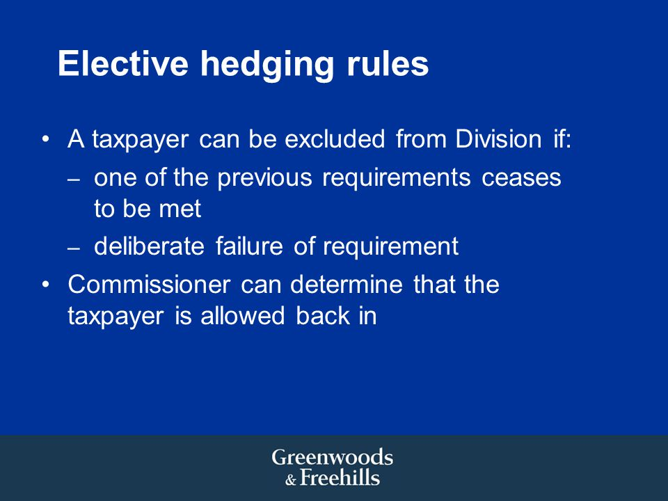 Elective hedging rules A taxpayer can be excluded from Division if: – one of the previous requirements ceases to be met – deliberate failure of requirement Commissioner can determine that the taxpayer is allowed back in