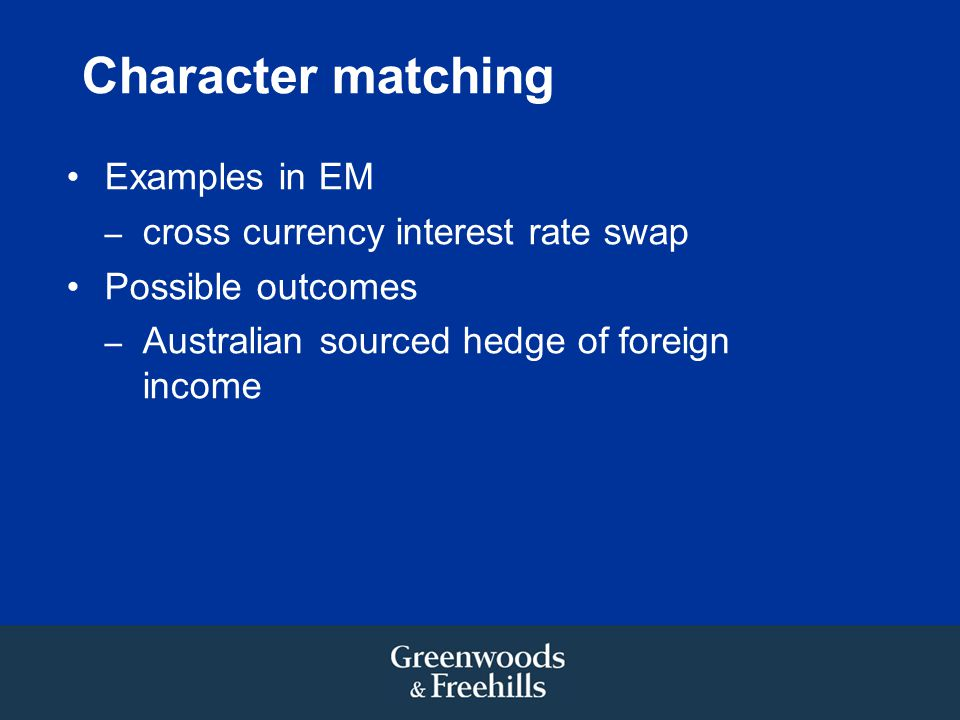 Character matching Examples in EM – cross currency interest rate swap Possible outcomes – Australian sourced hedge of foreign income
