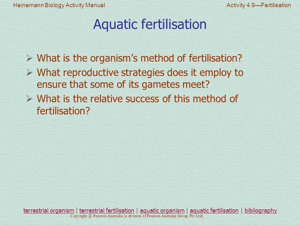 Heinemann Biology Activity Manual Activity 4.9—Fertilisation Copyright @ Pearson Australia (a division of Pearson Australia Group Pty Ltd) Aquatic fertilisation  What is the organism's method of fertilisation.